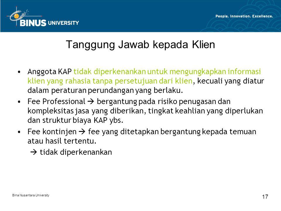 Bina Nusantara University 17 Tanggung Jawab kepada Klien Anggota KAP tidak diperkenankan untuk mengungkapkan informasi klien yang rahasia tanpa persetujuan dari klien, kecuali yang diatur dalam peraturan perundangan yang berlaku.