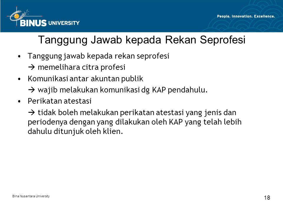 Bina Nusantara University 18 Tanggung Jawab kepada Rekan Seprofesi Tanggung jawab kepada rekan seprofesi  memelihara citra profesi Komunikasi antar akuntan publik  wajib melakukan komunikasi dg KAP pendahulu.