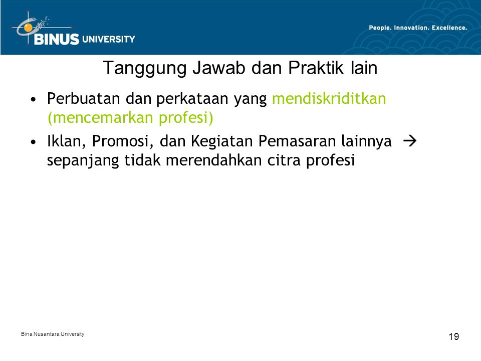 Bina Nusantara University 19 Tanggung Jawab dan Praktik lain Perbuatan dan perkataan yang mendiskriditkan (mencemarkan profesi) Iklan, Promosi, dan Kegiatan Pemasaran lainnya  sepanjang tidak merendahkan citra profesi