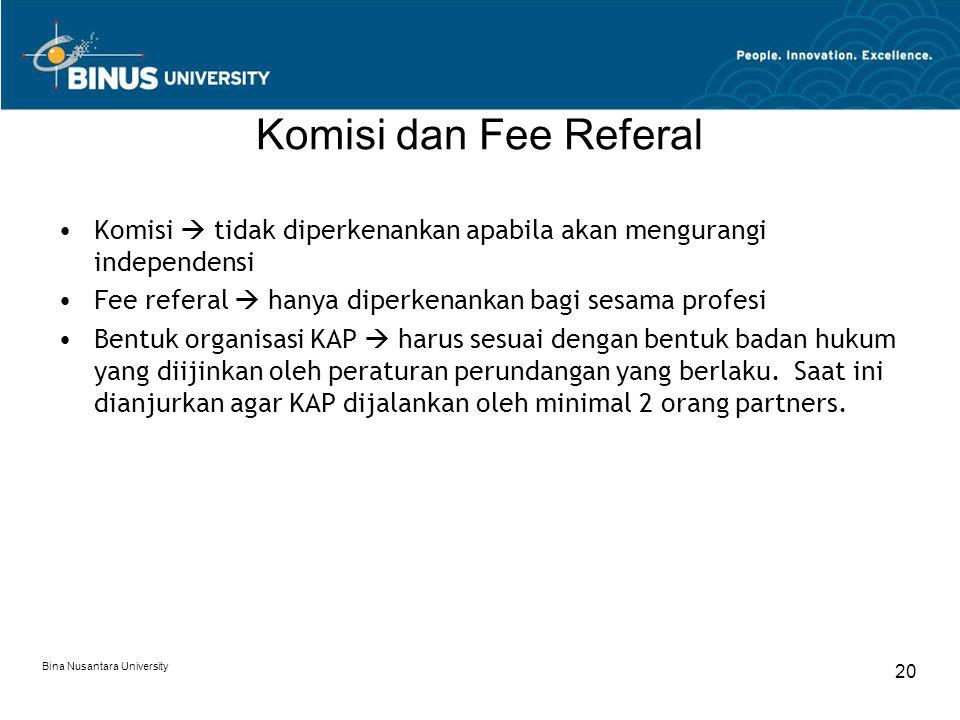 Bina Nusantara University 20 Komisi dan Fee Referal Komisi  tidak diperkenankan apabila akan mengurangi independensi Fee referal  hanya diperkenankan bagi sesama profesi Bentuk organisasi KAP  harus sesuai dengan bentuk badan hukum yang diijinkan oleh peraturan perundangan yang berlaku.