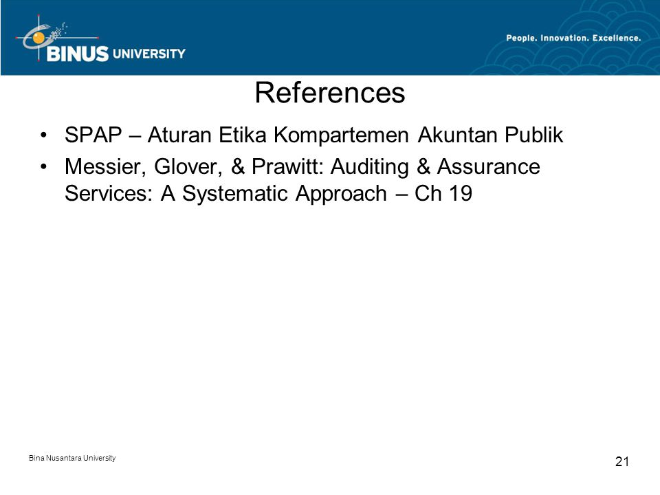 Bina Nusantara University 21 References SPAP – Aturan Etika Kompartemen Akuntan Publik Messier, Glover, & Prawitt: Auditing & Assurance Services: A Systematic Approach – Ch 19