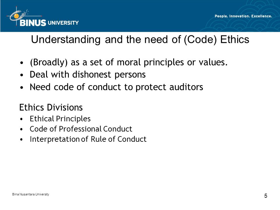 Bina Nusantara University 5 Understanding and the need of (Code) Ethics (Broadly) as a set of moral principles or values. Deal with dishonest persons