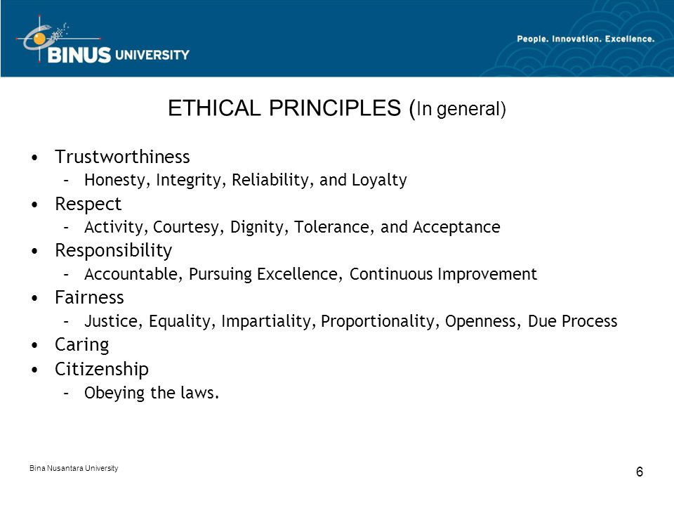 Bina Nusantara University 6 ETHICAL PRINCIPLES ( In general) Trustworthiness –Honesty, Integrity, Reliability, and Loyalty Respect –Activity, Courtesy