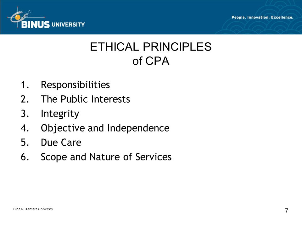 Bina Nusantara University 8 ETHICAL PRINCIPLES of CPA Responsibilities Exercising sensitive professional and moral judgments in all activities The Public Interests Serving the public interest, honoring the public trust, and demonstrating commitment to professionalism Integrity Performing all professional responsibilities within the highest sense of integrity.