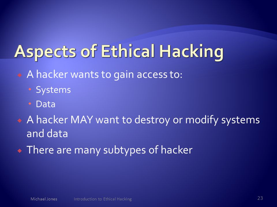  A hacker wants to gain access to:  Systems  Data  A hacker MAY want to destroy or modify systems and data  There are many subtypes of hacker Mic