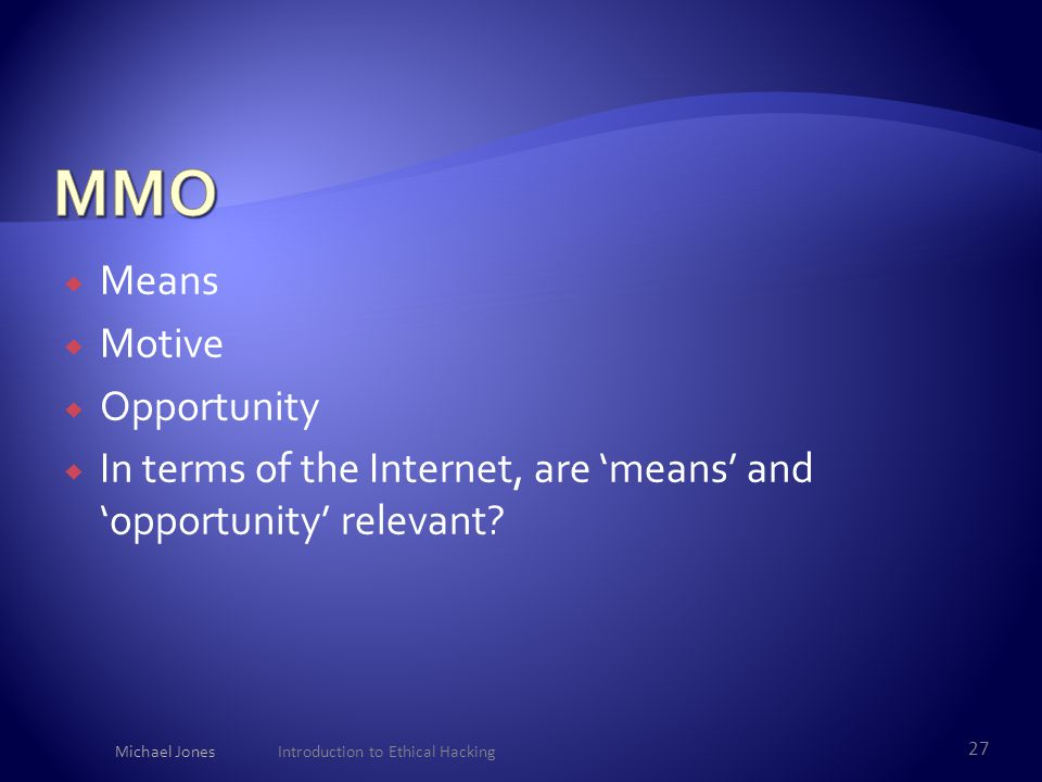  Means  Motive  Opportunity  In terms of the Internet, are 'means' and 'opportunity' relevant? Michael Jones Introduction to Ethical Hacking 27