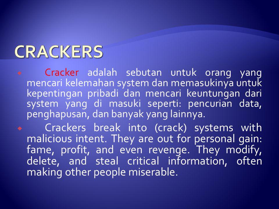  Cracker adalah sebutan untuk orang yang mencari kelemahan system dan memasukinya untuk kepentingan pribadi dan mencari keuntungan dari system yang di masuki seperti: pencurian data, penghapusan, dan banyak yang lainnya.