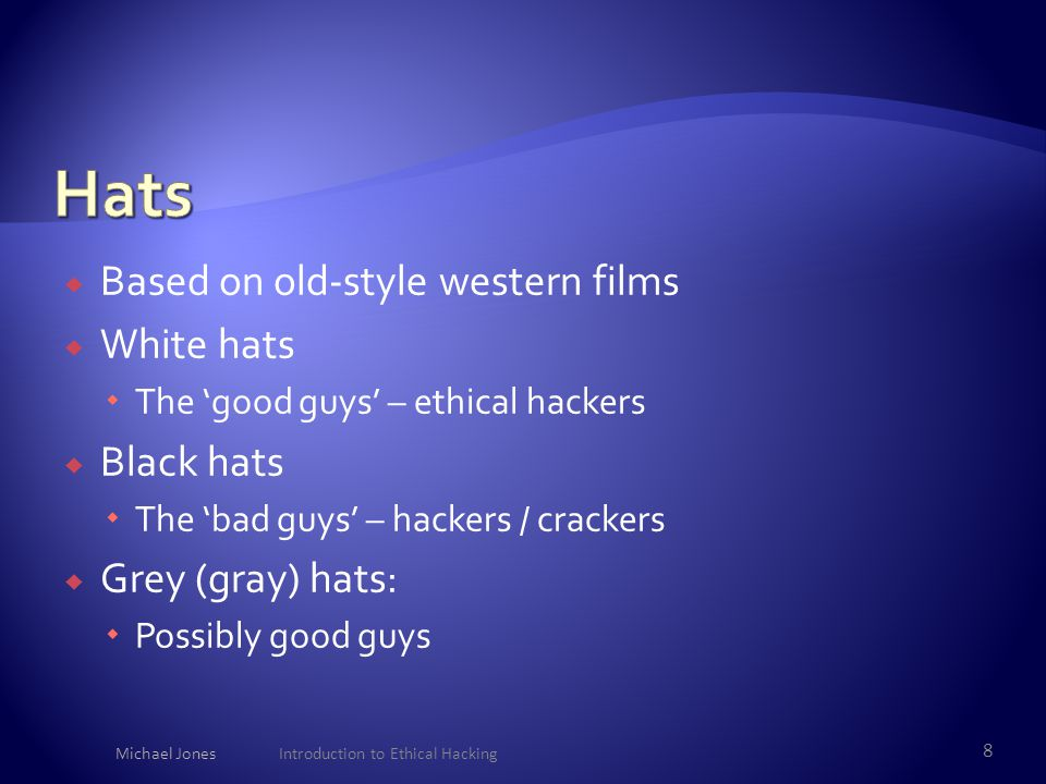  Based on old-style western films  White hats  The 'good guys' – ethical hackers  Black hats  The 'bad guys' – hackers / crackers  Grey (gray) h