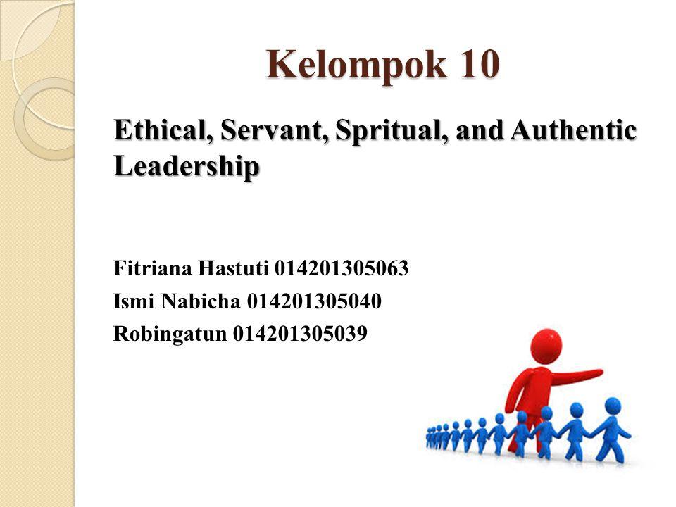 Kelompok 10 Ethical, Servant, Spritual, and Authentic Leadership Fitriana Hastuti 014201305063 Ismi Nabicha 014201305040 Robingatun 014201305039