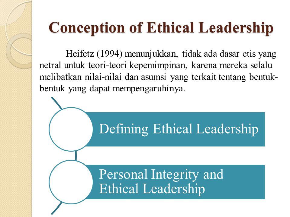 Conception of Ethical Leadership Heifetz (1994) menunjukkan, tidak ada dasar etis yang netral untuk teori-teori kepemimpinan, karena mereka selalu mel