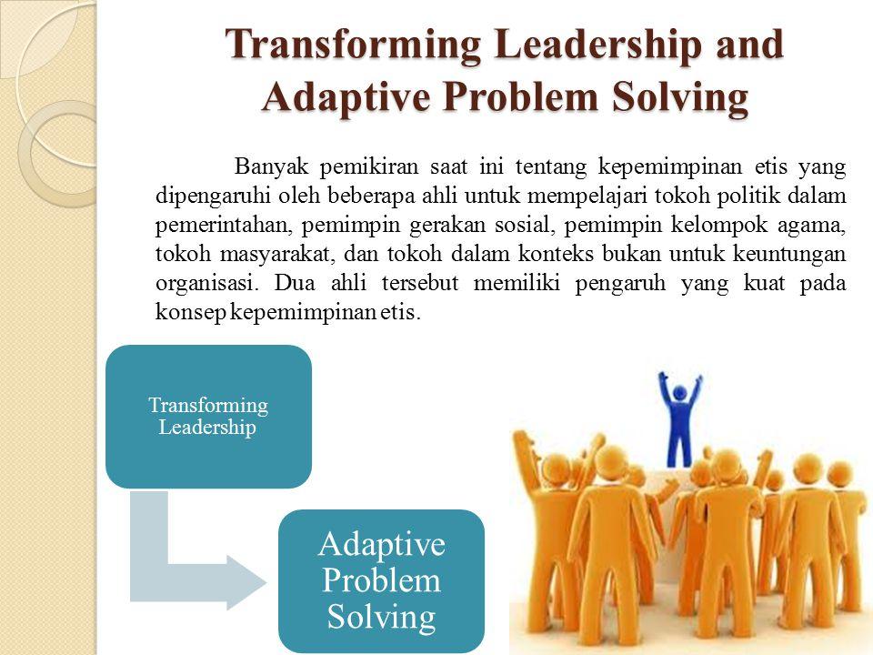 Transforming Leadership and Adaptive Problem Solving Banyak pemikiran saat ini tentang kepemimpinan etis yang dipengaruhi oleh beberapa ahli untuk mem