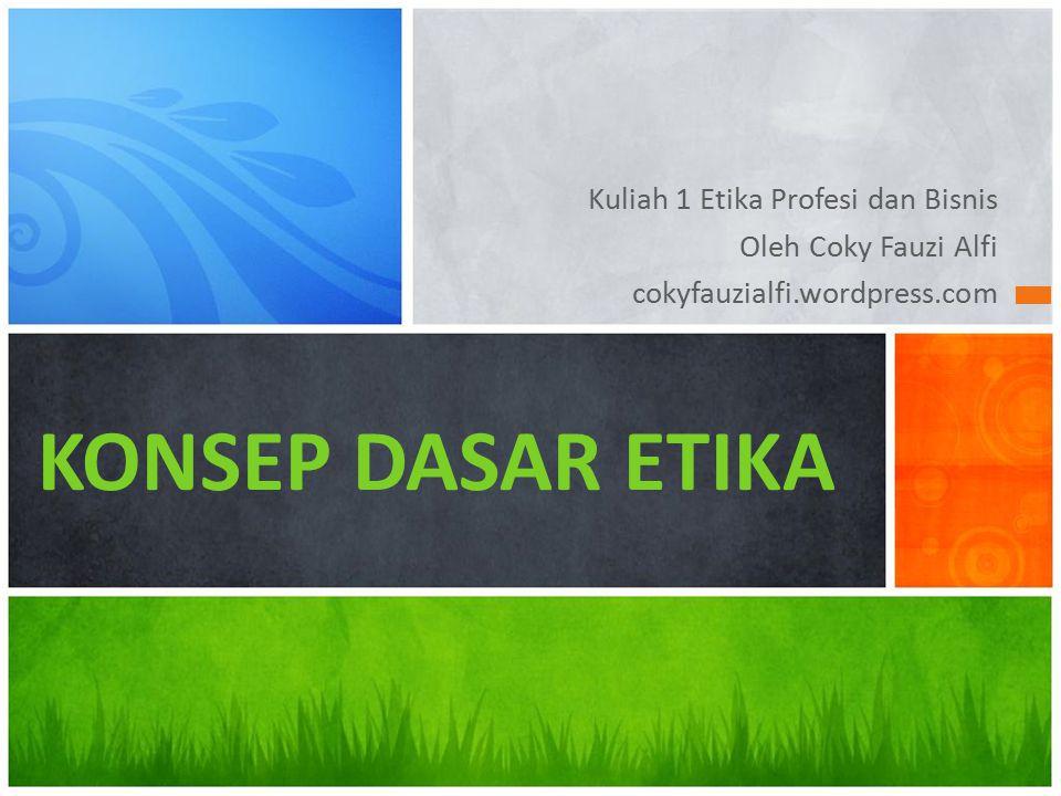 Kuliah 1 Etika Profesi dan Bisnis Oleh Coky Fauzi Alfi cokyfauzialfi.wordpress.com KONSEP DASAR ETIKA