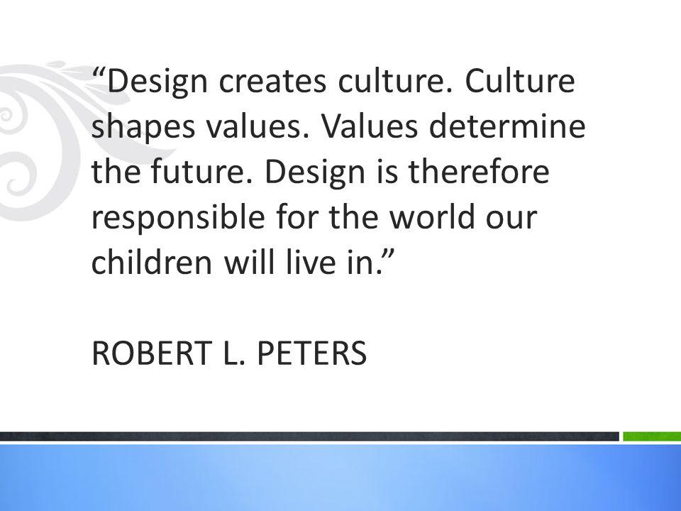 Design creates culture. Culture shapes values. Values determine the future.