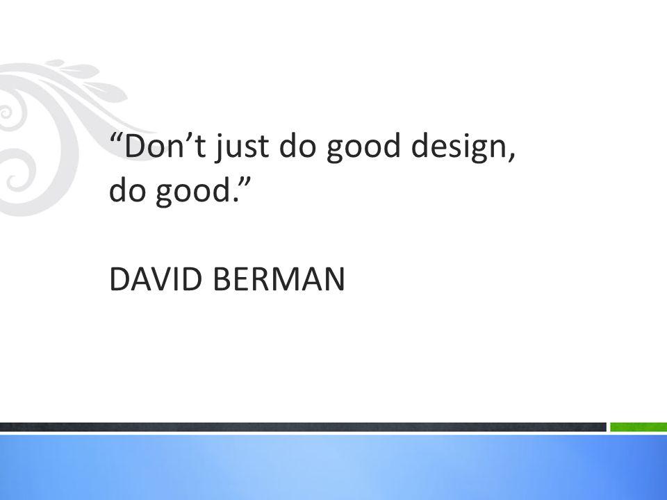 Don't just do good design, do good. DAVID BERMAN