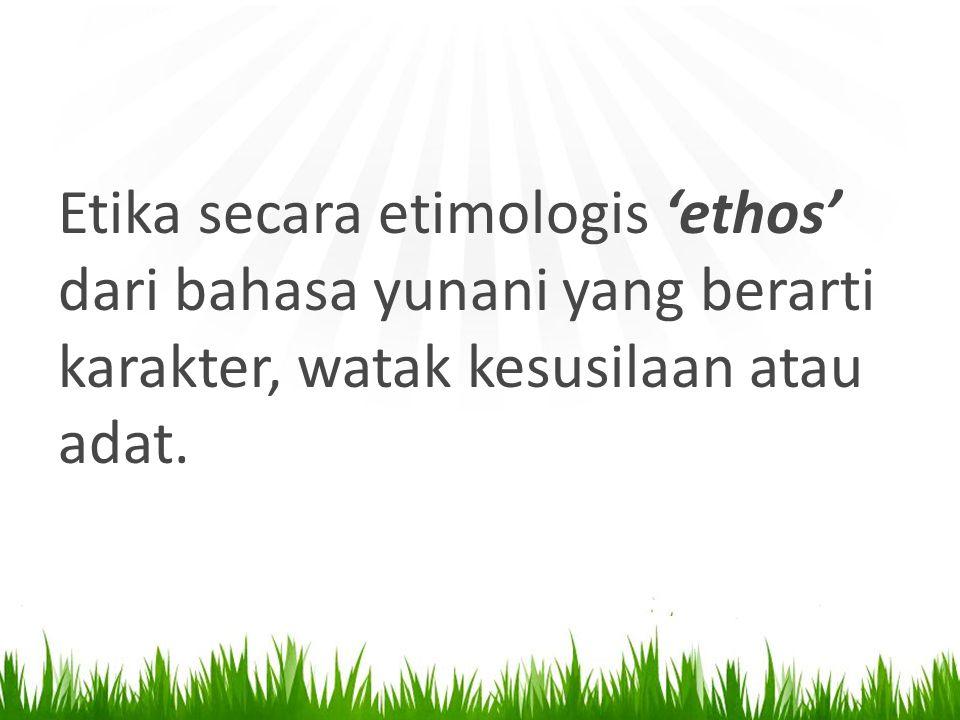 Etika secara etimologis 'ethos' dari bahasa yunani yang berarti karakter, watak kesusilaan atau adat.