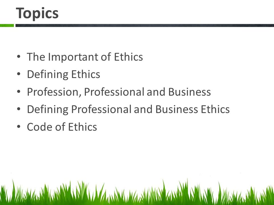 Topics The Important of Ethics Defining Ethics Profession, Professional and Business Defining Professional and Business Ethics Code of Ethics