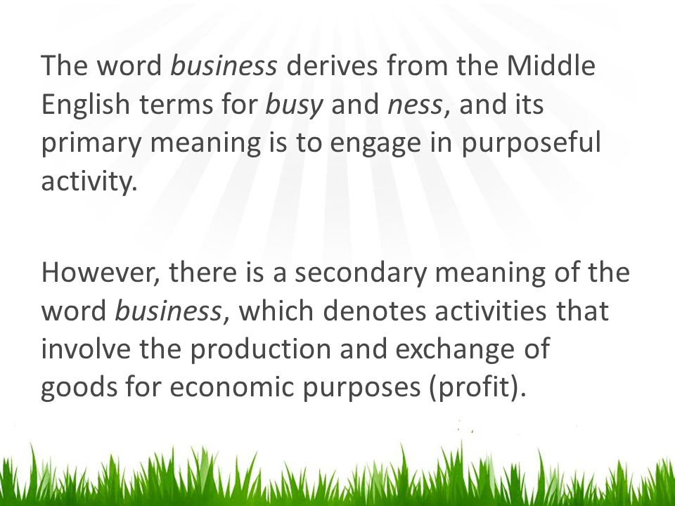 The word business derives from the Middle English terms for busy and ness, and its primary meaning is to engage in purposeful activity.