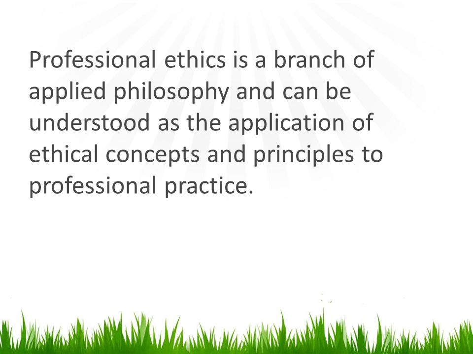Professional ethics is a branch of applied philosophy and can be understood as the application of ethical concepts and principles to professional practice.