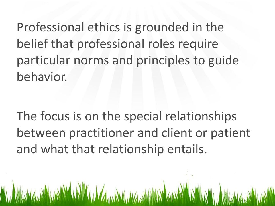 Professional ethics is grounded in the belief that professional roles require particular norms and principles to guide behavior.