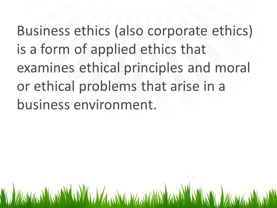 Business ethics (also corporate ethics) is a form of applied ethics that examines ethical principles and moral or ethical problems that arise in a business environment.