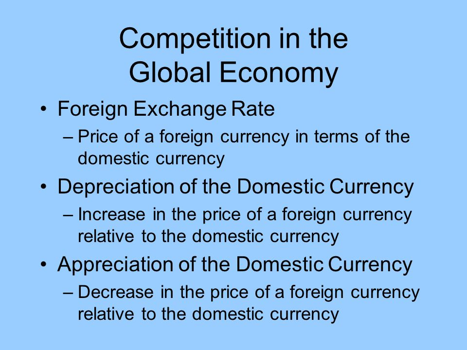 Competition in the Global Economy Foreign Exchange Rate –Price of a foreign currency in terms of the domestic currency Depreciation of the Domestic Cu