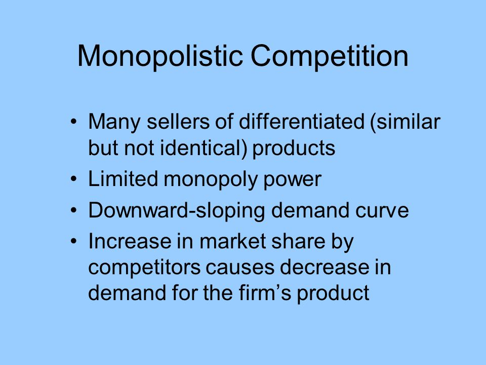 Monopolistic Competition Many sellers of differentiated (similar but not identical) products Limited monopoly power Downward-sloping demand curve Incr