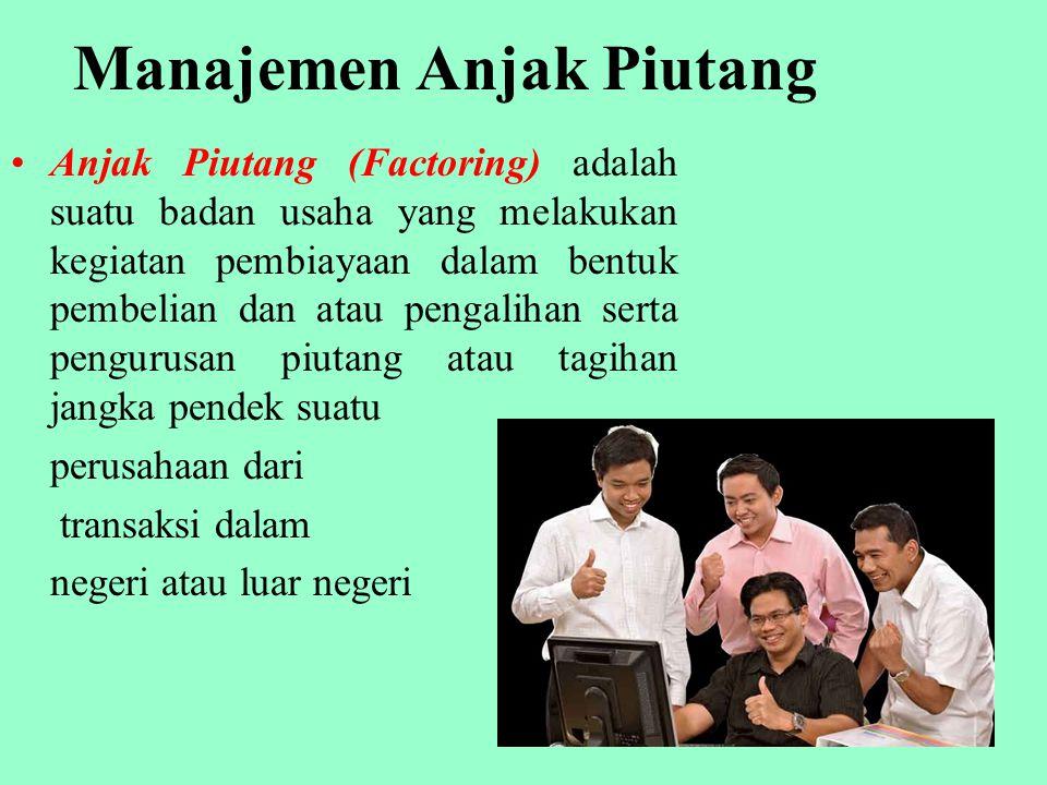 Manajemen Anjak Piutang Anjak Piutang (Factoring) adalah suatu badan usaha yang melakukan kegiatan pembiayaan dalam bentuk pembelian dan atau pengalihan serta pengurusan piutang atau tagihan jangka pendek suatu perusahaan dari transaksi dalam negeri atau luar negeri