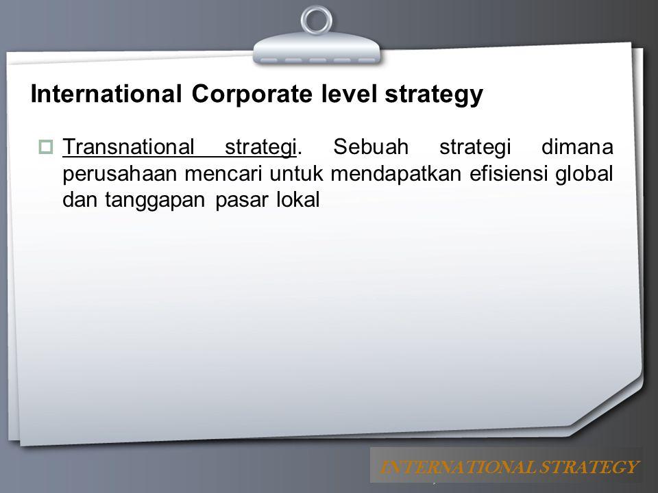 Your Logo International Corporate level strategy  Transnational strategi. Sebuah strategi dimana perusahaan mencari untuk mendapatkan efisiensi globa