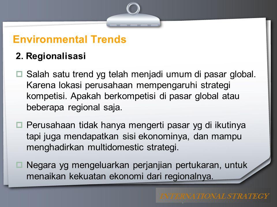 Your Logo Environmental Trends 2. Regionalisasi  Salah satu trend yg telah menjadi umum di pasar global. Karena lokasi perusahaan mempengaruhi strate