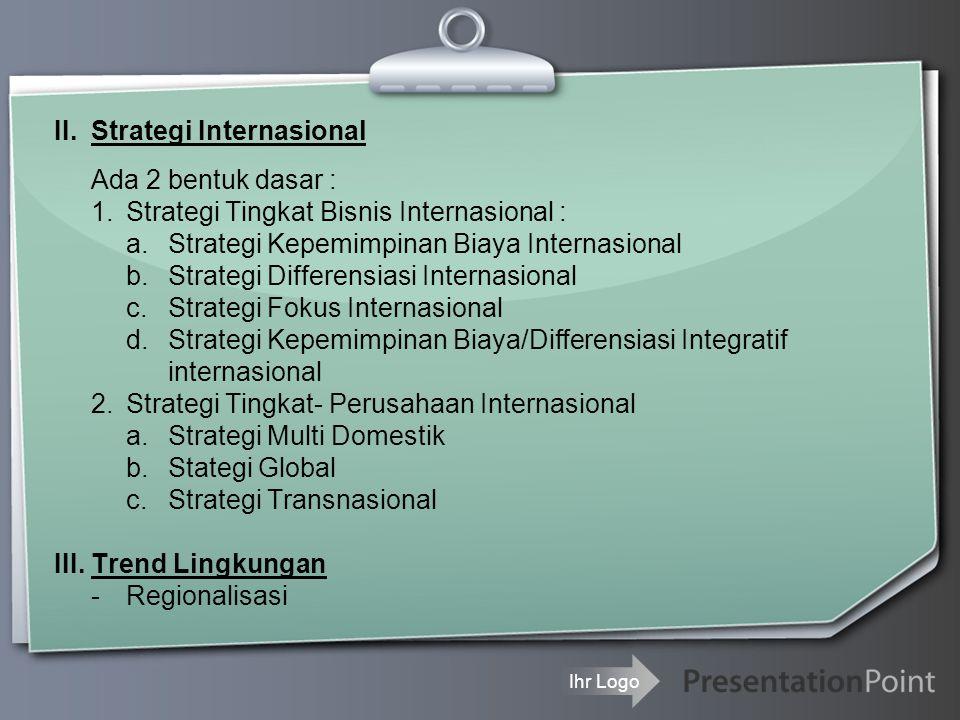 Ihr Logo II.Strategi Internasional Ada 2 bentuk dasar : 1.Strategi Tingkat Bisnis Internasional : a.Strategi Kepemimpinan Biaya Internasional b.Strate