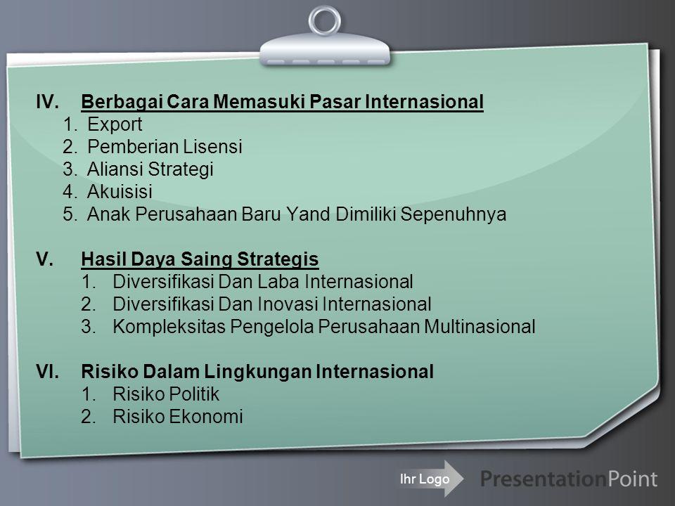 Ihr Logo IV.Berbagai Cara Memasuki Pasar Internasional 1.Export 2.Pemberian Lisensi 3.Aliansi Strategi 4.Akuisisi 5.Anak Perusahaan Baru Yand Dimiliki