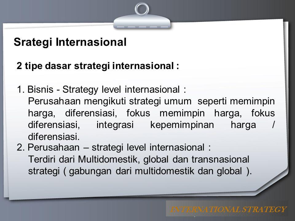 Your Logo Srategi Internasional 2 tipe dasar strategi internasional : 1. Bisnis - Strategy level internasional : Perusahaan mengikuti strategi umum se
