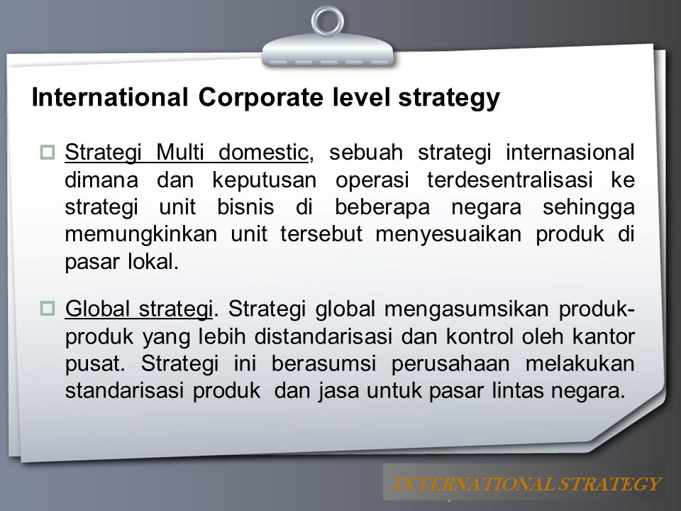 Your Logo International Corporate level strategy  Strategi Multi domestic, sebuah strategi internasional dimana dan keputusan operasi terdesentralisa