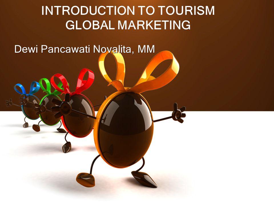 INTRODUCTION TO TOURISM GLOBAL MARKETING Dewi Pancawati Novalita, MM