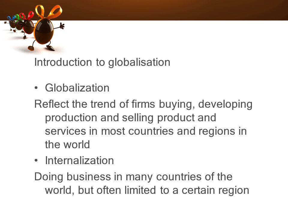 Introduction to globalisation Globalization Reflect the trend of firms buying, developing production and selling product and services in most countrie