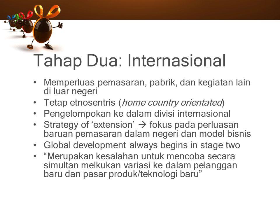 Tahap Dua: Internasional Memperluas pemasaran, pabrik, dan kegiatan lain di luar negeri Tetap etnosentris (home country orientated) Pengelompokan ke d