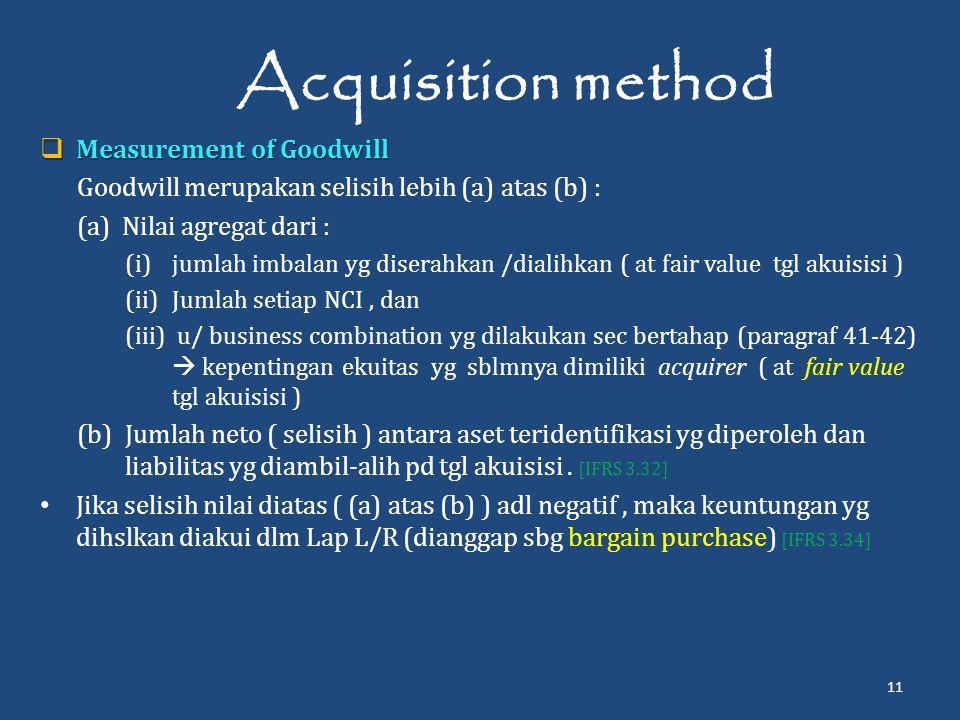 Acquisition method  Measurement of Goodwill Goodwill merupakan selisih lebih (a) atas (b) : (a) Nilai agregat dari : (i)jumlah imbalan yg diserahkan /dialihkan ( at fair value tgl akuisisi ) (ii)Jumlah setiap NCI, dan (iii) u/ business combination yg dilakukan sec bertahap (paragraf 41-42)  kepentingan ekuitas yg sblmnya dimiliki acquirer ( at fair value tgl akuisisi ) (b) Jumlah neto ( selisih ) antara aset teridentifikasi yg diperoleh dan liabilitas yg diambil-alih pd tgl akuisisi.