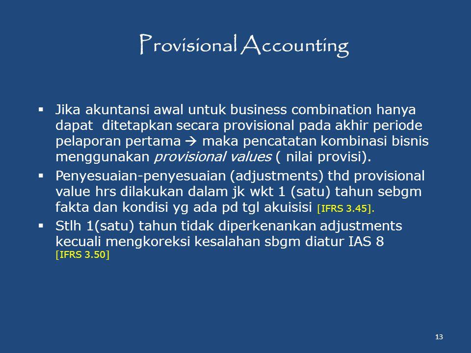 Provisional Accounting  Jika akuntansi awal untuk business combination hanya dapat ditetapkan secara provisional pada akhir periode pelaporan pertama  maka pencatatan kombinasi bisnis menggunakan provisional values ( nilai provisi).