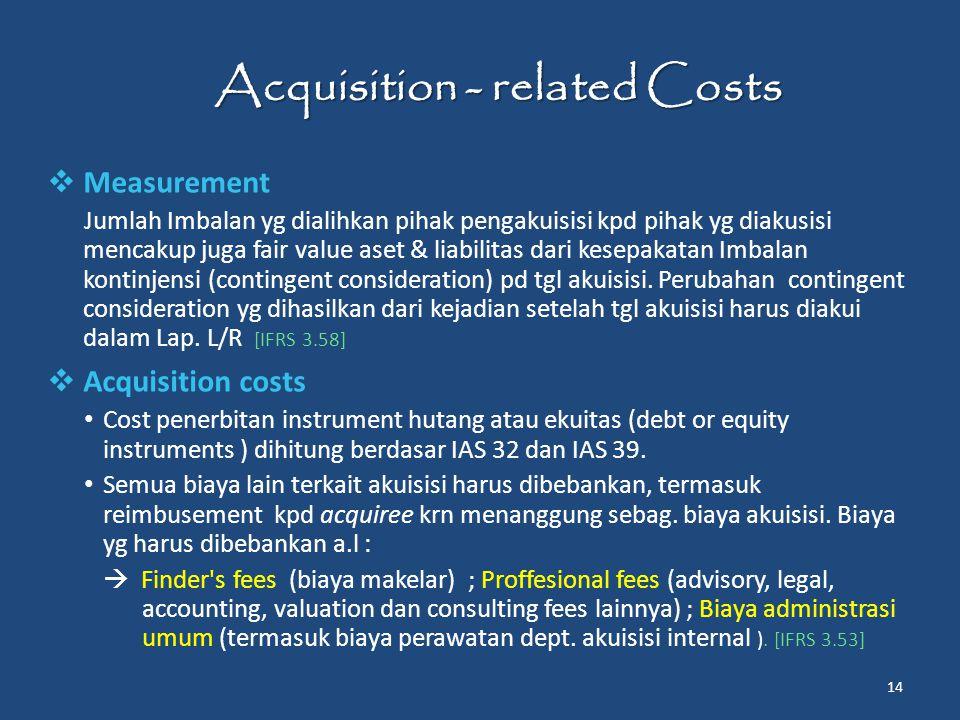 Acquisition - related Costs  Measurement Jumlah Imbalan yg dialihkan pihak pengakuisisi kpd pihak yg diakusisi mencakup juga fair value aset & liabilitas dari kesepakatan Imbalan kontinjensi (contingent consideration) pd tgl akuisisi.