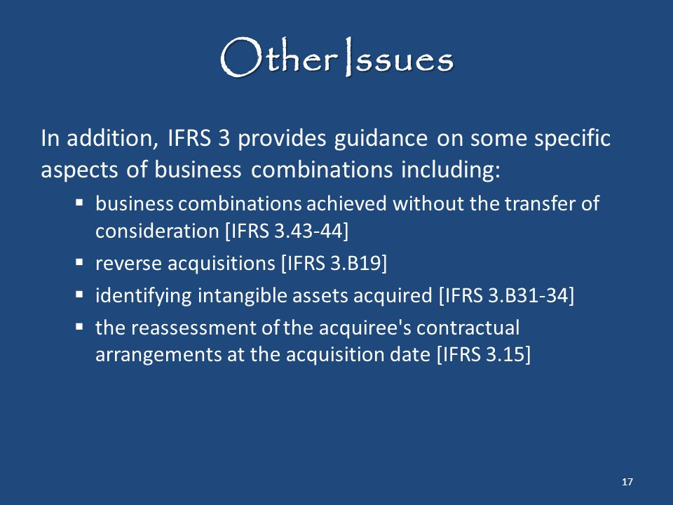 Other Issues In addition, IFRS 3 provides guidance on some specific aspects of business combinations including:  business combinations achieved witho