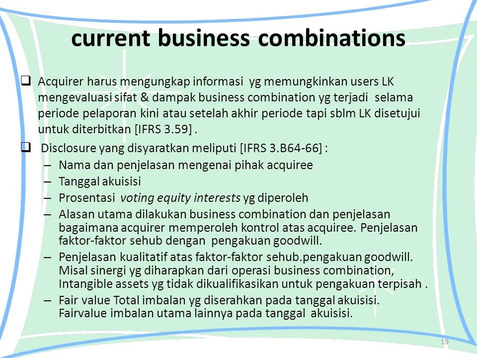 current business combinations  Acquirer harus mengungkap informasi yg memungkinkan users LK mengevaluasi sifat & dampak business combination yg terjadi selama periode pelaporan kini atau setelah akhir periode tapi sblm LK disetujui untuk diterbitkan [IFRS 3.59].