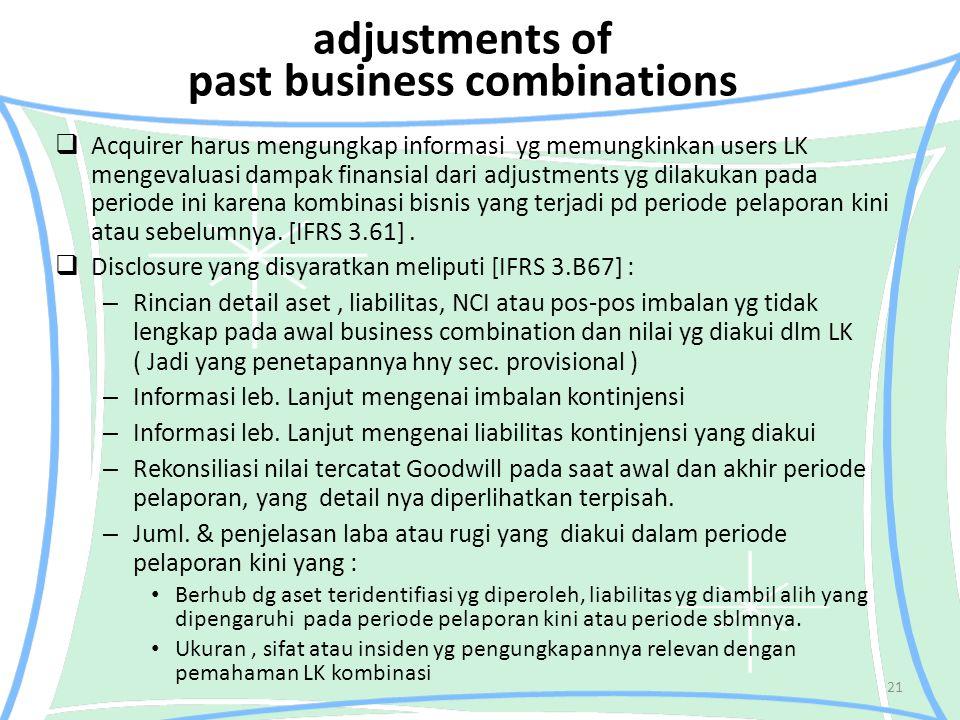 adjustments of past business combinations  Acquirer harus mengungkap informasi yg memungkinkan users LK mengevaluasi dampak finansial dari adjustments yg dilakukan pada periode ini karena kombinasi bisnis yang terjadi pd periode pelaporan kini atau sebelumnya.