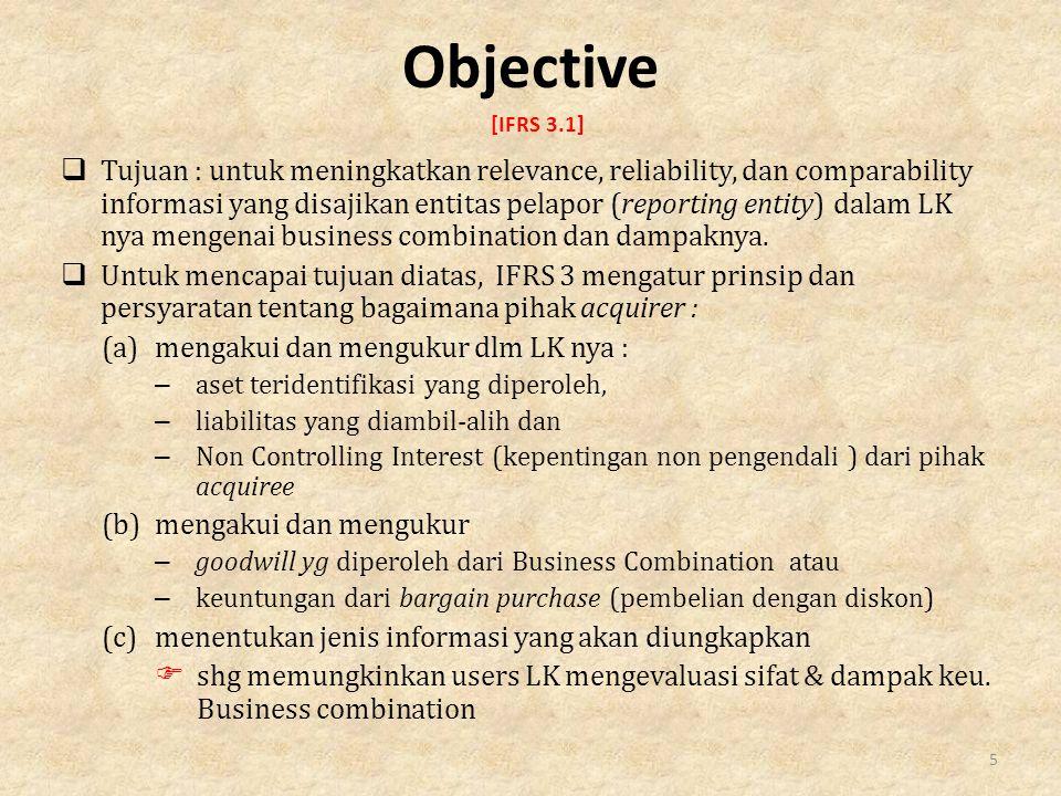 Objective [IFRS 3.1]  Tujuan : untuk meningkatkan relevance, reliability, dan comparability informasi yang disajikan entitas pelapor (reporting entity) dalam LK nya mengenai business combination dan dampaknya.