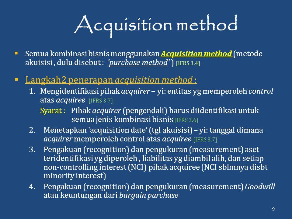 Acquisition method  Semua kombinasi bisnis menggunakan Acquisition method (metode akuisisi, dulu disebut : purchase method ) [IFRS 3.4]  Langkah2 penerapan acquisition method : 1.Mengidentifikasi pihak acquirer – yi: entitas yg memperoleh control atas acquiree [IFRS 3.7] Syarat : Pihak acquirer (pengendali) harus diidentifikasi untuk semua jenis kombinasi bisnis [IFRS 3.6] 2.Menetapkan acquisition date' (tgl akuisisi) – yi: tanggal dimana acquirer memperoleh control atas acquiree [IFRS 3.7] 3.Pengakuan (recognition) dan pengukuran (measurement) aset teridentifikasi yg diperoleh, liabilitas yg diambil alih, dan setiap non-controlling interest (NCI) pihak acquiree (NCI sblmnya disbt minority interest) 4.Pengakuan (recognition) dan pengukuran (measurement) Goodwill atau keuntungan dari bargain purchase 9