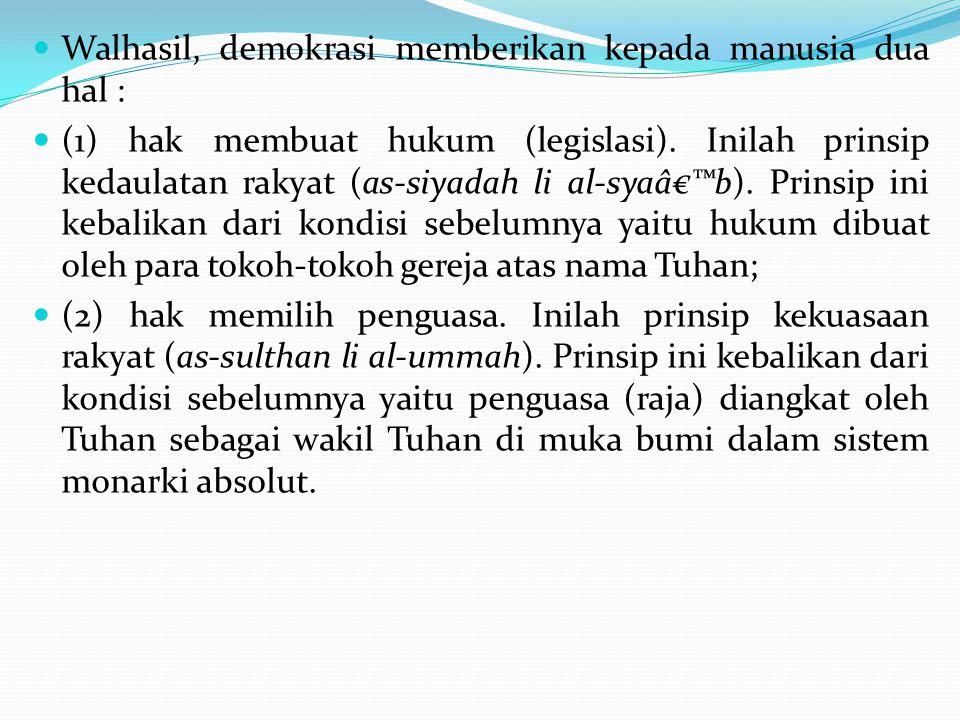 Walhasil, demokrasi memberikan kepada manusia dua hal : (1) hak membuat hukum (legislasi). Inilah prinsip kedaulatan rakyat (as-siyadah li al-sya'b)
