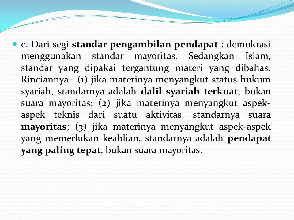 c. Dari segi standar pengambilan pendapat : demokrasi menggunakan standar mayoritas. Sedangkan Islam, standar yang dipakai tergantung materi yang diba