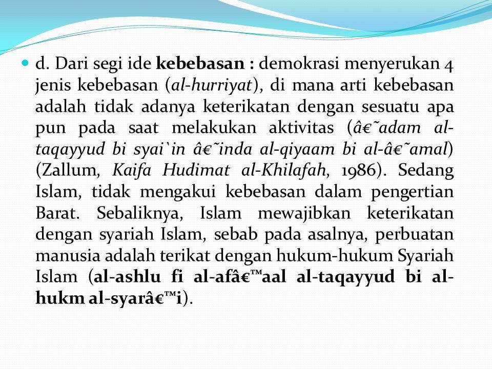 d. Dari segi ide kebebasan : demokrasi menyerukan 4 jenis kebebasan (al-hurriyat), di mana arti kebebasan adalah tidak adanya keterikatan dengan sesua