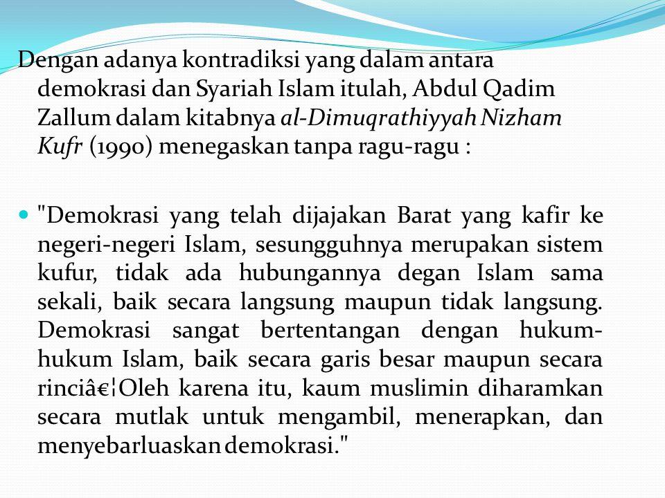 Dengan adanya kontradiksi yang dalam antara demokrasi dan Syariah Islam itulah, Abdul Qadim Zallum dalam kitabnya al-Dimuqrathiyyah Nizham Kufr (1990)