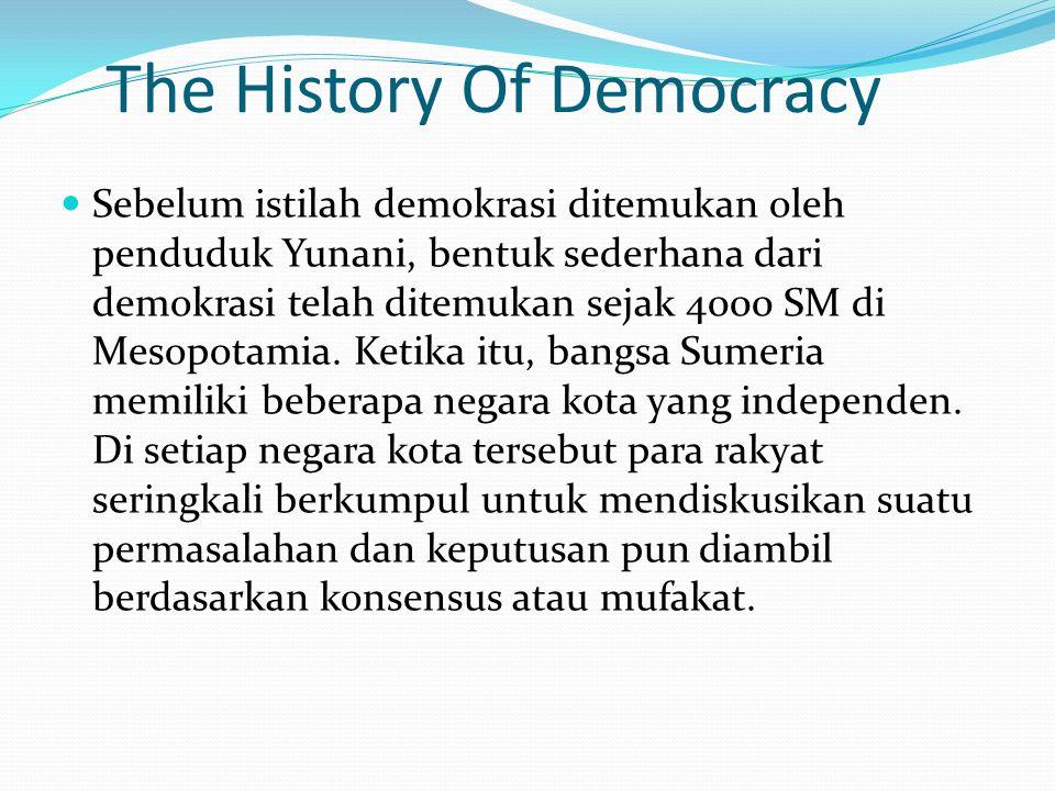 The History Of Democracy Sebelum istilah demokrasi ditemukan oleh penduduk Yunani, bentuk sederhana dari demokrasi telah ditemukan sejak 4000 SM di Me