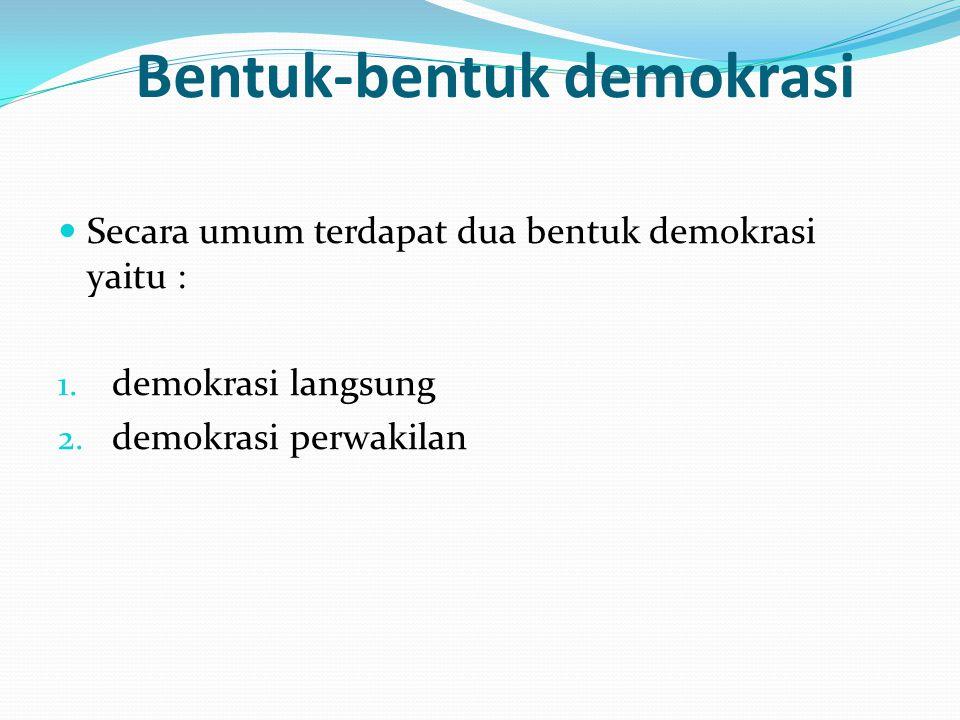 Bentuk-bentuk demokrasi Secara umum terdapat dua bentuk demokrasi yaitu : 1. demokrasi langsung 2. demokrasi perwakilan